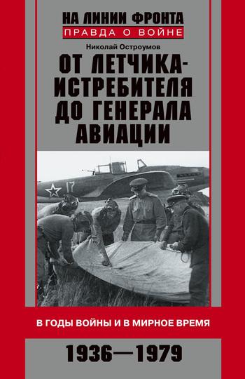 От летчика-истребителя до генерала авиации. В годы войны и в мирное время. 1936–1979