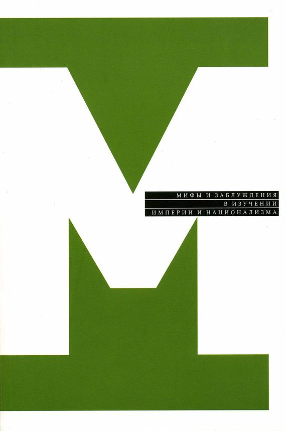 Мифы и заблуждения в изучении империи и национализма (сборник)