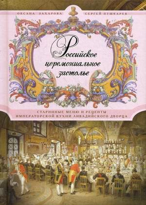 Российское церемониальное застолье. Старинные меню и рецепты императорской кухни Ливадийского дворца