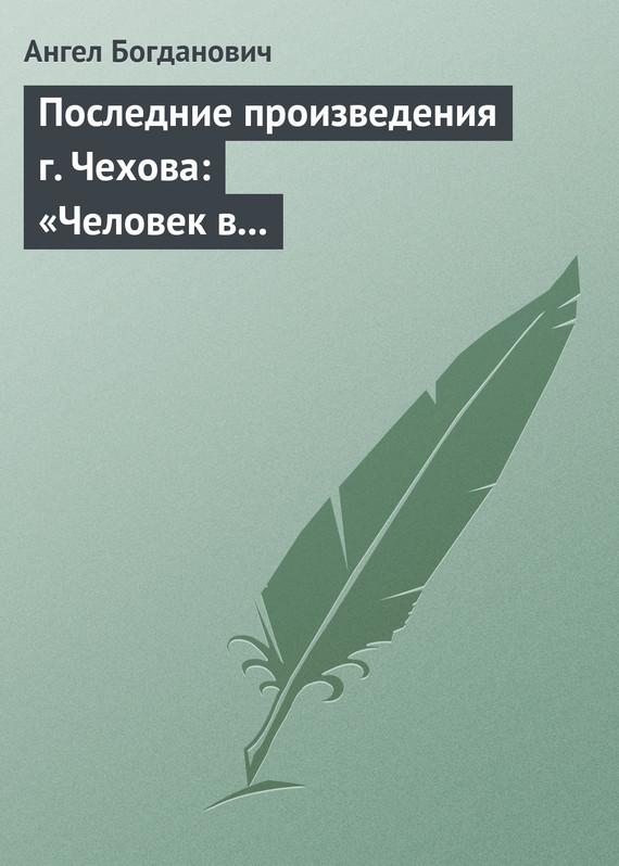 Последние произведения г. Чехова: «Человек в футляре», «Крыжовник», «Любовь»