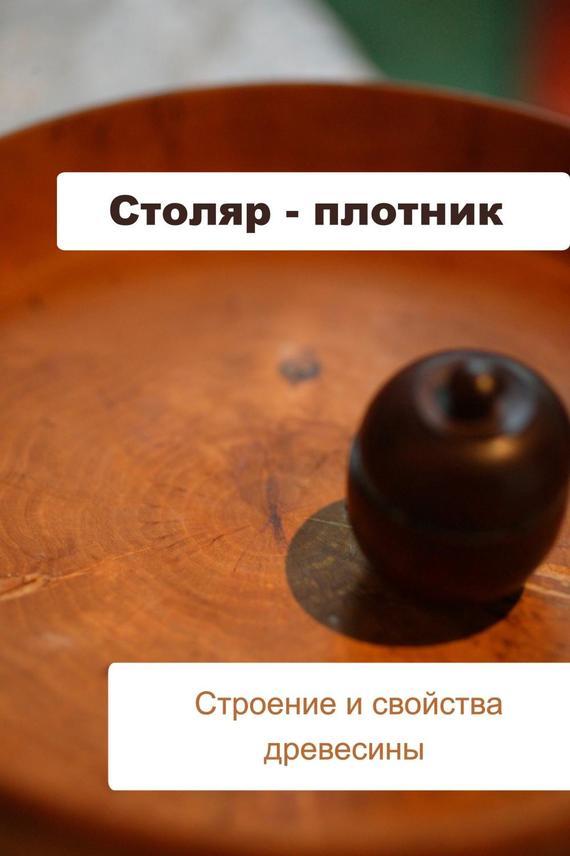 Столяр-плотник. Строение и свойства древесины