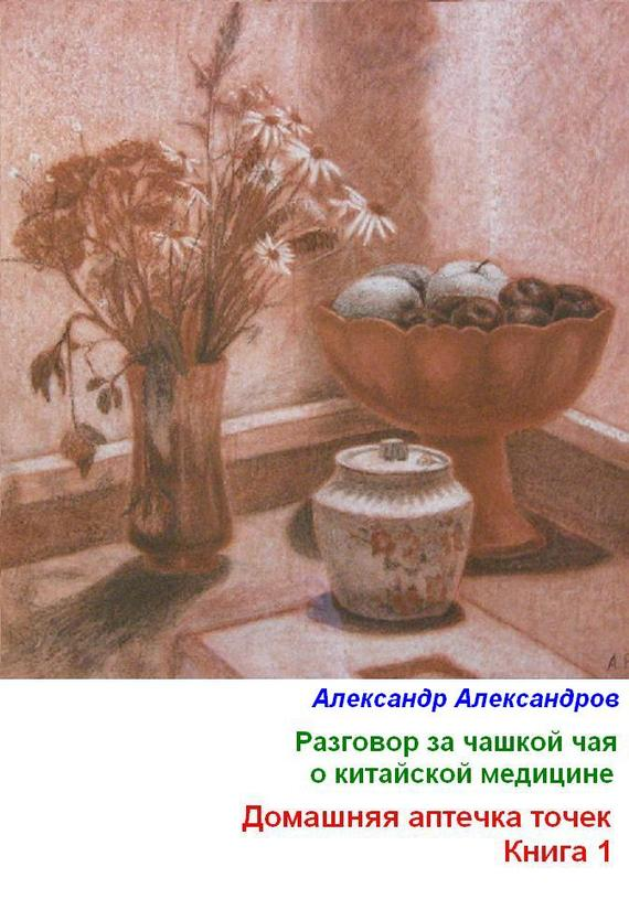 Разговор за чашкой чая о китайской медицине. Домашняя аптечка точек. Книга 1