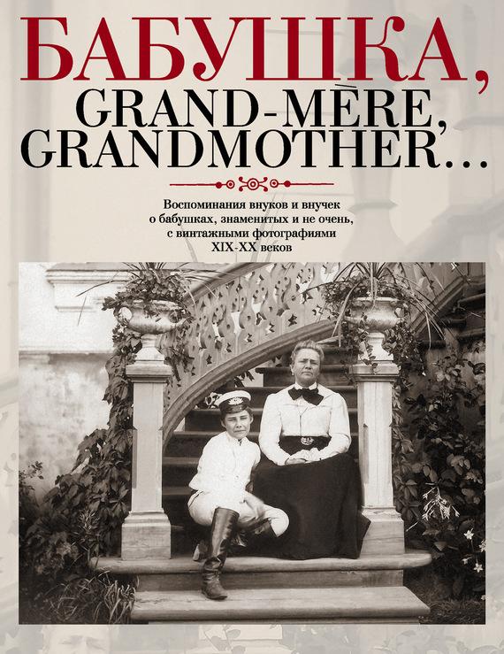 Бабушка, Grand-m?re, Grandmother… Воспоминания внуков и внучек о бабушках, знаменитых и не очень, с винтажными фотографиями XIX-XX веков