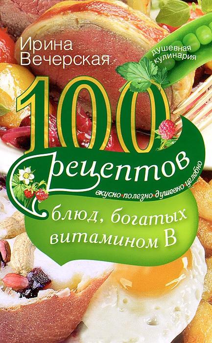 100 рецептов блюд, богатых витамином В. Вкусно, полезно, душевно, целебно