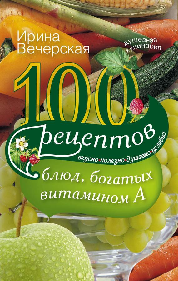 100 рецептов блюд, богатых витамином А. Вкусно, полезно, душевно, целебно