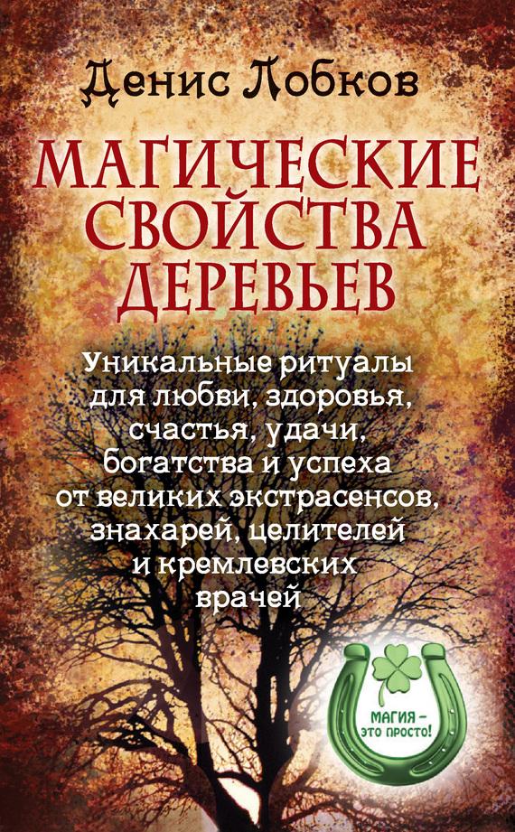 Магические свойства деревьев. Уникальные ритуалы для любви, здоровья, богатства и успеха от великих экстрасенсов, знахарей, целителей и кремлевских врачей