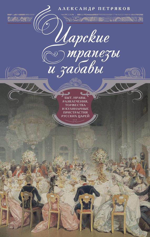 Царские трапезы и забавы. Быт, нравы, развлечения, торжества и кулинарные пристрастия русских царей