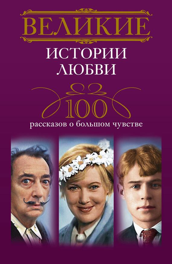 Великие истории любви. 100 рассказов о большом чувстве