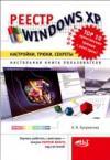 РЕЕСТР WINDOWS XP: Настройки, трюки, секреты. Настольная книга пользователя
