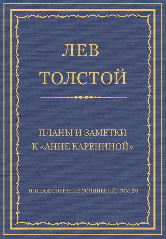 Полное собрание сочинений. Том 20. Планы и заметки к «Анне Карениной»