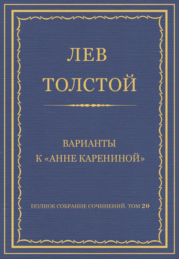 Полное собрание сочинений. Том 20. Варианты к «Анне Карениной»