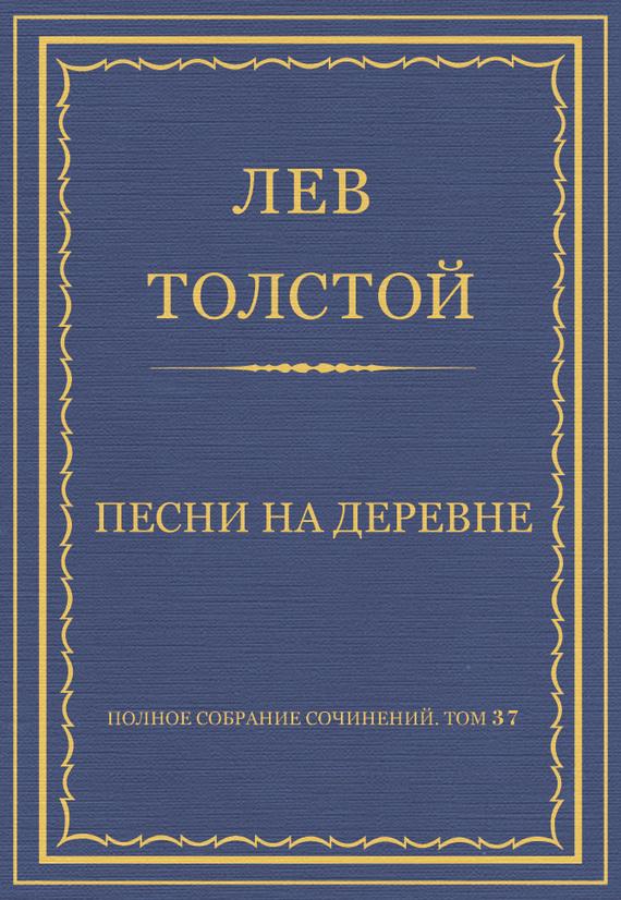 Полное собрание сочинений. Том 37. Произведения 1906–1910 гг. Песни на деревне
