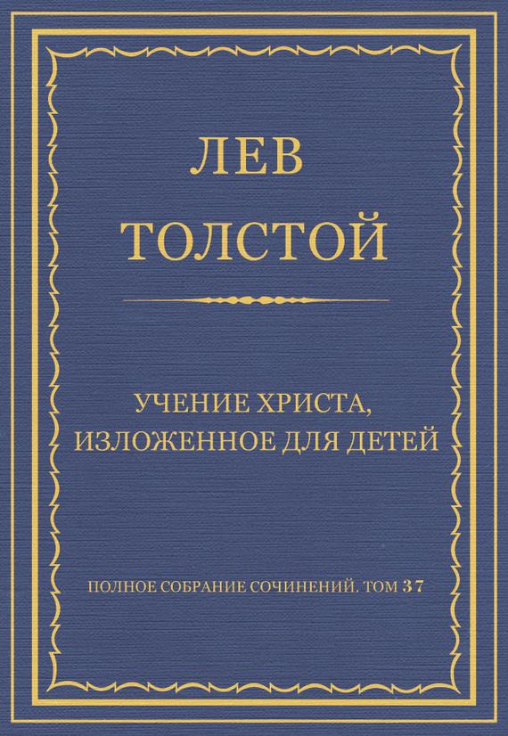 Полное собрание сочинений. Том 37. Произведения 1906–1910 гг. Учение Христа, изложенное для детей