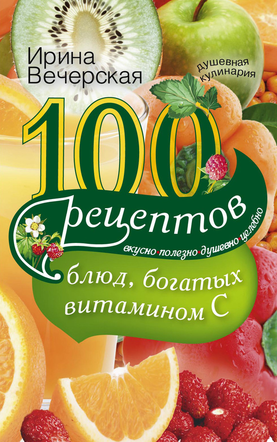 100 рецептов блюд, богатых витамином С. Вкусно, полезно, душевно, целебно