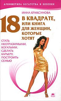 18 в квадрате, или Книга для женщин, которые хотят стать неотразимыми, богатыми, сделать карьеру, построить семью