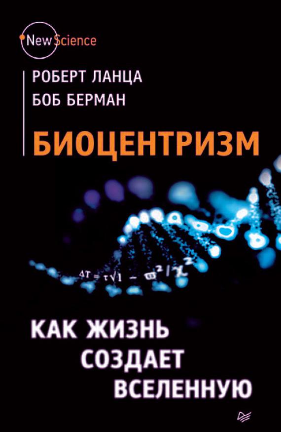 Биоцентризм. Как жизнь создает Вселенную