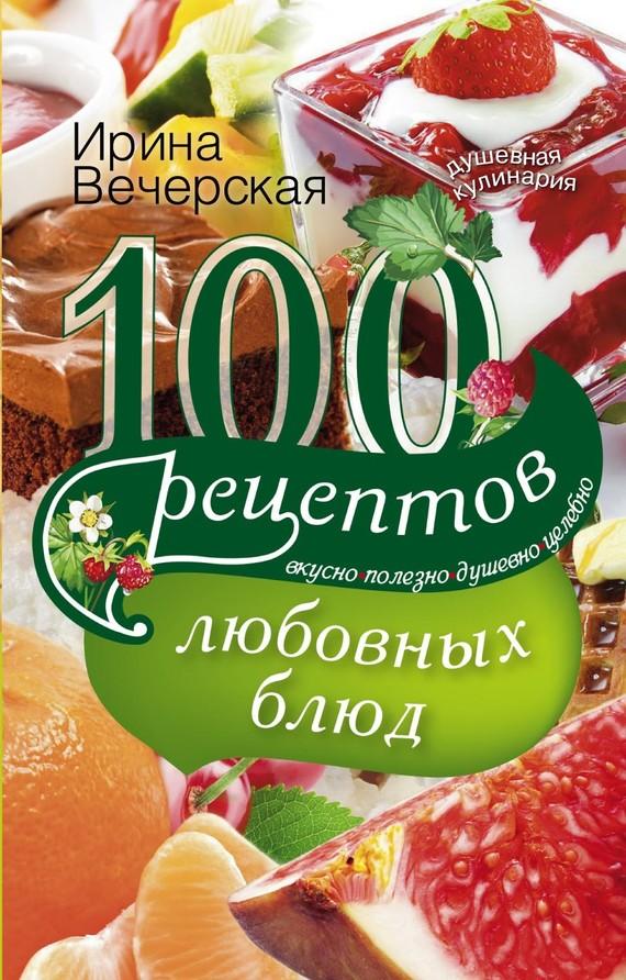 100 рецептов любовных блюд. Вкусно, полезно, душевно, целебно