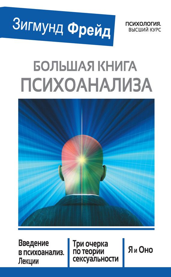 Большая книга психоанализа. Введение в психоанализ. Лекции. Три очерка по теории сексуальности. Я и Оно (сборник)
