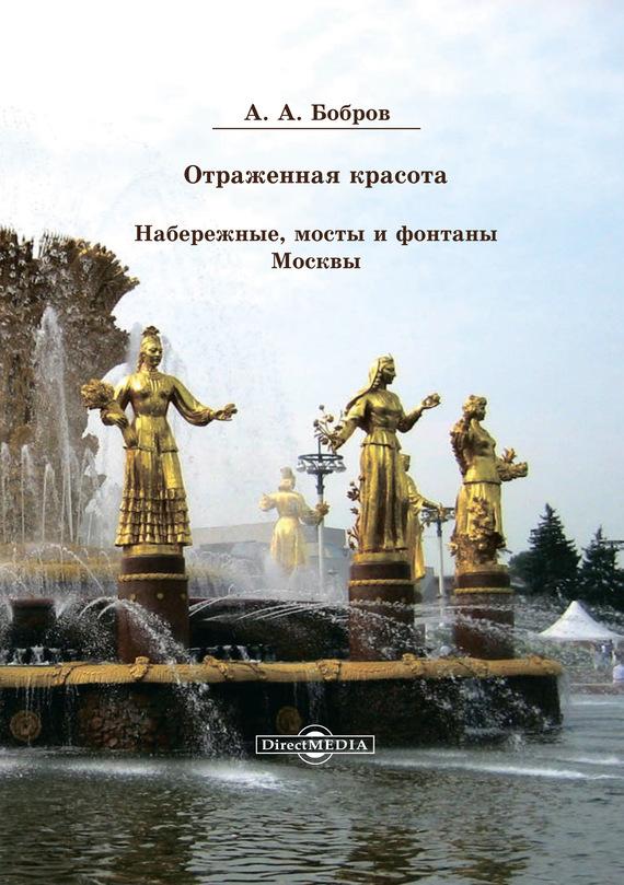 Отражённая красота. Набережные, мосты и фонтаны Москвы