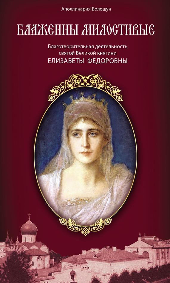 Блаженны милостивые. Благотворительная деятельность Великой княгини Елизаветы Федоровны