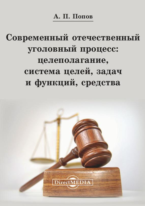Современный отечественный уголовный процесс: целеполагание, система целей, задач и функций, средства