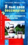 Широкова - Я пью свое бессмертие: Вода для молодости и долголетия.