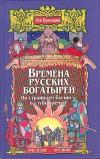 Времена русских богатырей. По страницам былин - в глубь времен