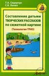 Составление детьми творческих рассказов по сюжетной картинке: Методическое пособие для воспитателей детских садов и родителей (Технология ТРИЗ)