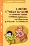 Сборник игровых занятий по развитию памяти, внимания, мышления и воображения у младших школьников