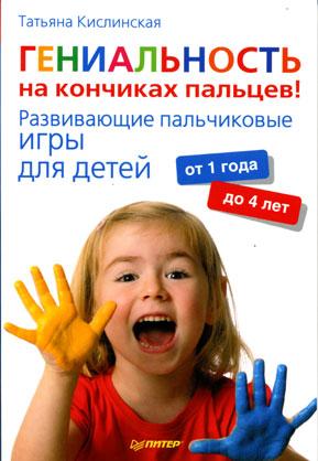 Гениальность на кончиках пальцев! Развивающие пальчиковые игры для детей от 1 года до 4 лет