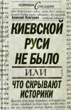 Киевской Руси не было, или Что скрывают историки