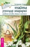 Тайны русских знахарей. Целебные составы, обряды и ритуалы