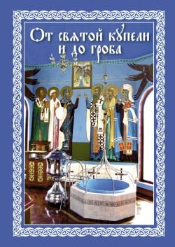 От святой купели и до гроба: Краткий устав жизни православного христианина