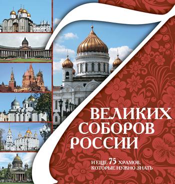 7 великих соборов России и еще 75 храмов, которые нужно знать