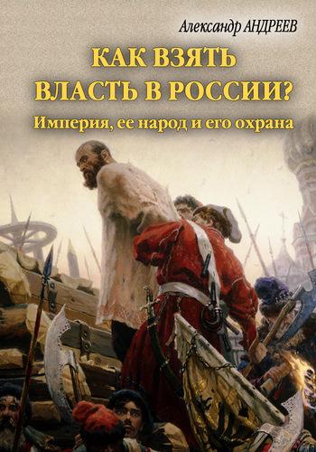 Как взять власть в России? Империя, ее народ и его охрана