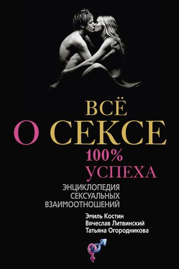 Всё о сексе. 100\% успеха: энциклопедия сексуальных взаимоотношений