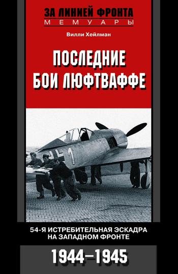 Последние бои люфтваффе. 54-я истребительная эскадра на Западном фронте. 1944-1945