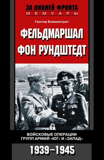 Фельдмаршал фон Рундштедт. Войсковые операции групп армий «Юг» и «Запад». 1939-1945