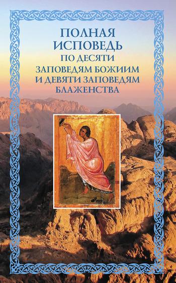 Полная исповедь: по десяти Заповедям Божиим и девяти Заповедям Блаженства