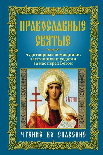 Православные святые. Чудотворные помощники, заступники и ходатаи за нас перед Богом. Чтение во спасение