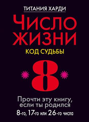 Число жизни. Код судьбы. Прочти эту книгу, если ты родился 8-го, 17-го или 26-го числа