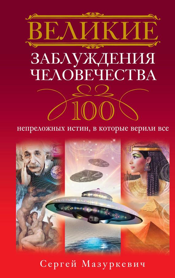 Великие заблуждения человечества. 100 непреложных истин, в которые верили все