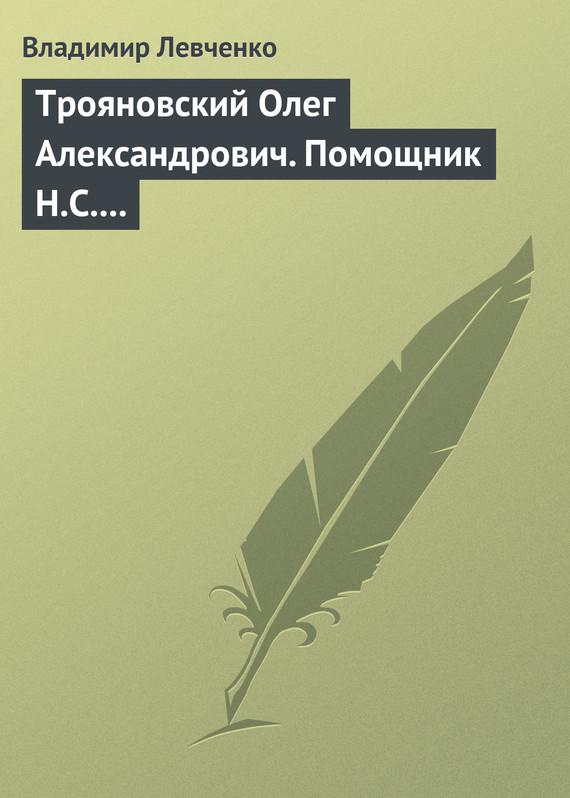 Трояновский Олег Александрович. Помощник Н.С. Хрущева