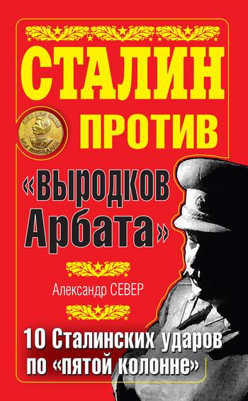 Сталин против «выродков Арбата». 10 сталинских ударов по «пятой колонне»