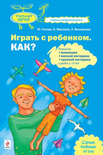 Играть с ребенком. Как? Развитие внимания, мелкой моторики, крупной моторики у детей 1-5 лет
