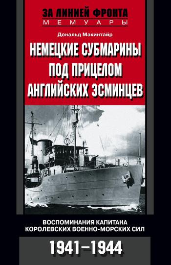 Немецкие субмарины под прицелом английских эсминцев. Воспоминания капитана Королевских военно-морских сил. 1941-1944