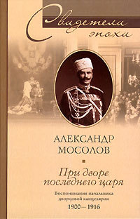 При дворе последнего царя. Воспоминания начальника дворцовой канцелярии. 1900-1916