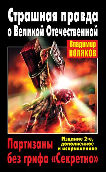 Страшная правда о Великой Отечественной. Партизаны без грифа «Секретно»