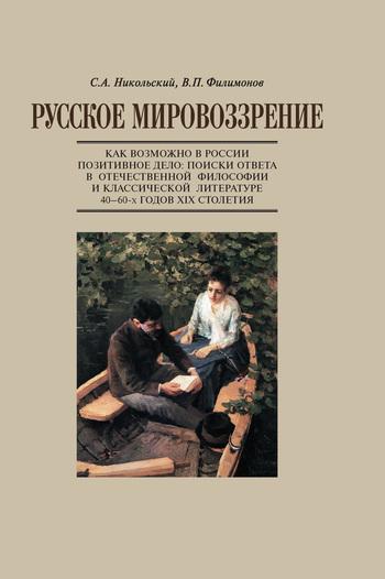Русское мировоззрение. Как возможно в России позитивное дело: поиски ответа в отечественной философии и классической литературе 40–60-х годов ХIХ столетия
